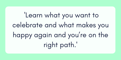 learn what you want to celebrate and what makes you happy again and you're on the right path.